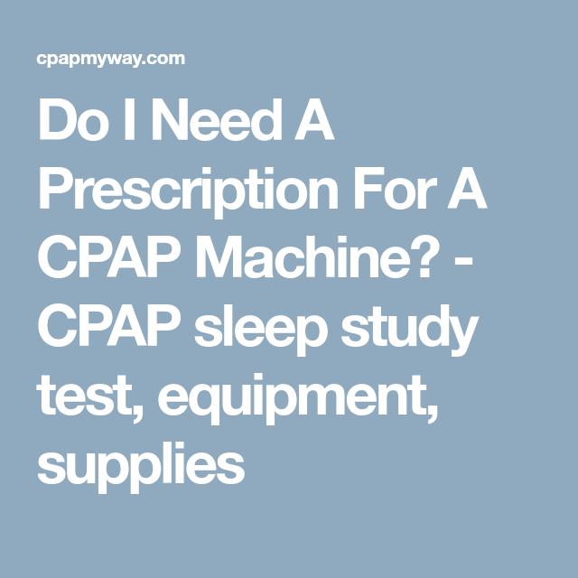 Do I Need A Prescription For A Cpap Machine Cpap Sleep Study Test Equipment Supplies Cpap Machine Cpap Prescription
