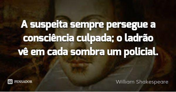 A suspeita sempre persegue a consciência culpada; o ladrão vê em cada sombra um policial. — William Shakespeare