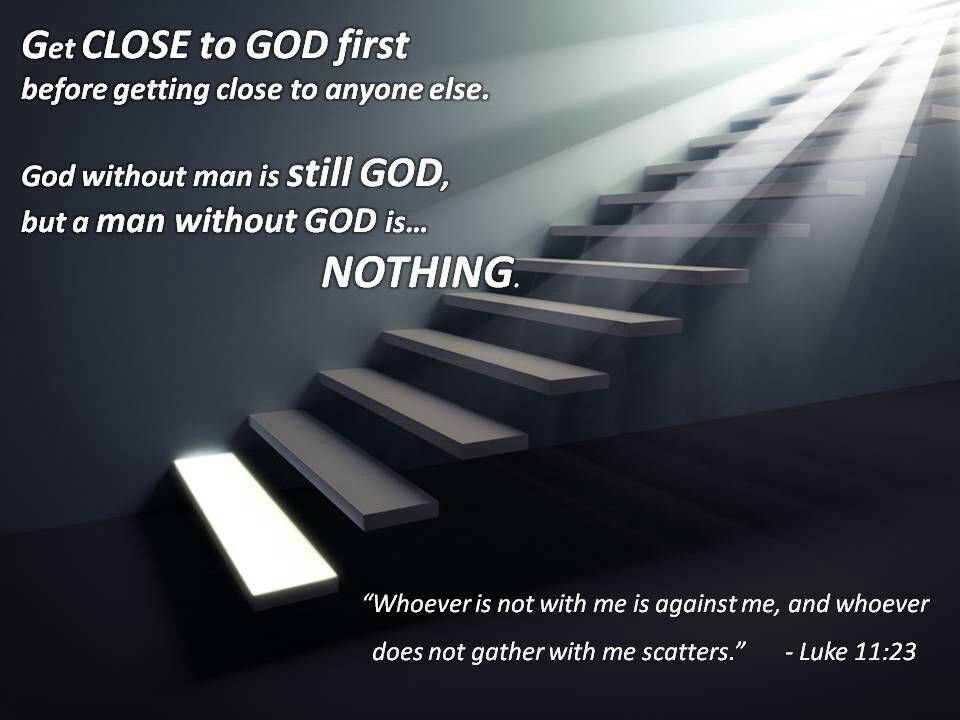 Get close to GOD first, before getting close to anyone