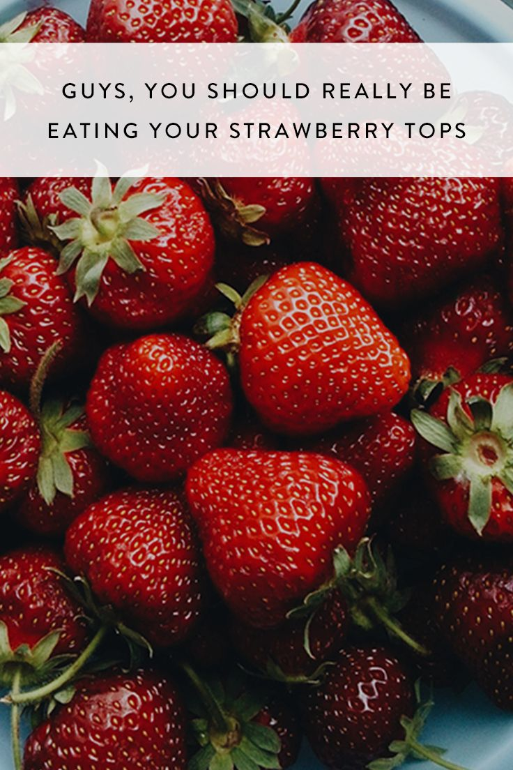 Guys, You Should Really Be Eating Your Strawberry Tops