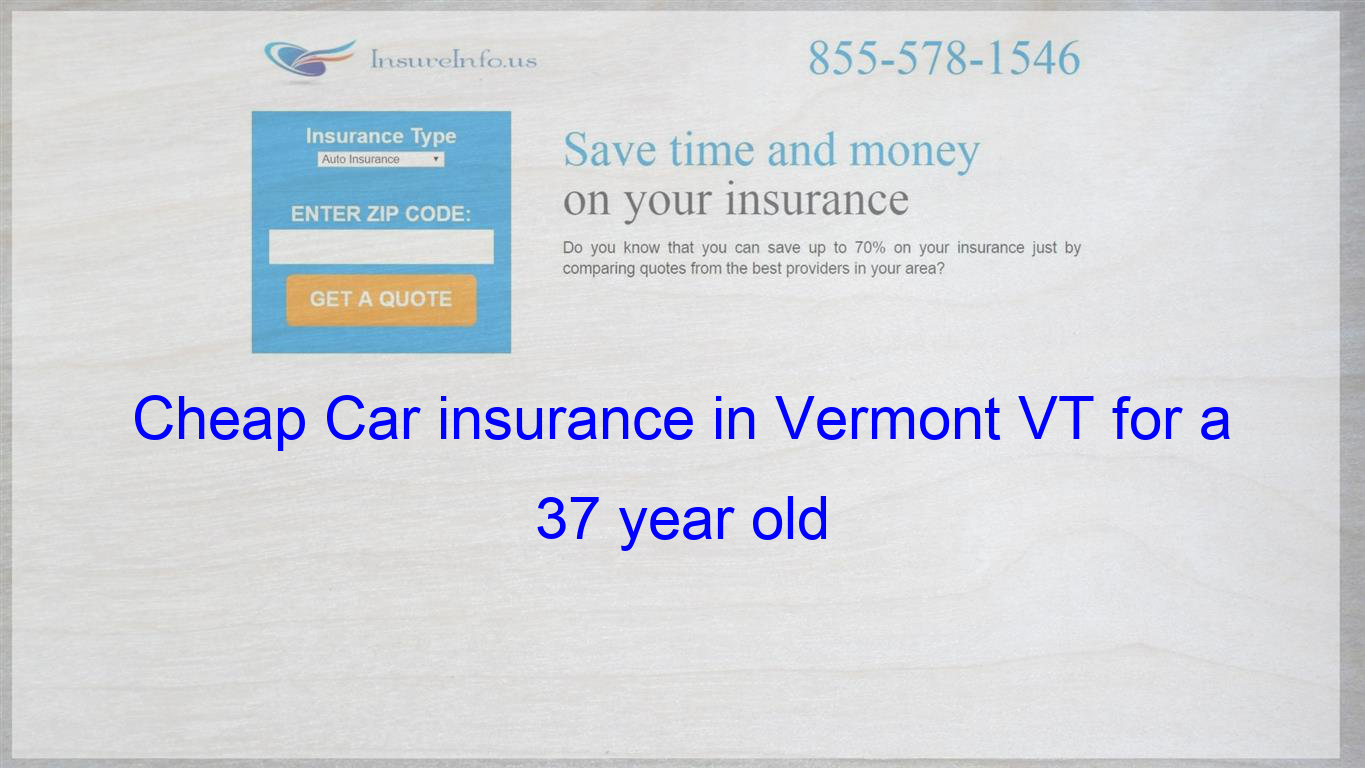 Cheap Car Insurance In Vermont Vt For A 37 Year Old Cheap Car