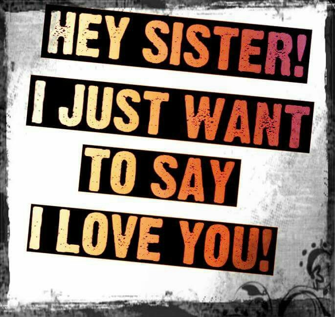 Hey Sister I Just Want To Say L Love You Words Of Wisdom Love