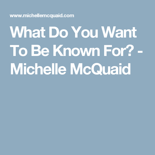 What Do You Want To Be Known For? - Michelle McQuaid