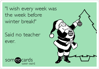 I Wish Every Week Was The Week Before Winter Break Said No Teacher Ever Teacher Memes Funny Teacher Quotes Funny Classroom Humor