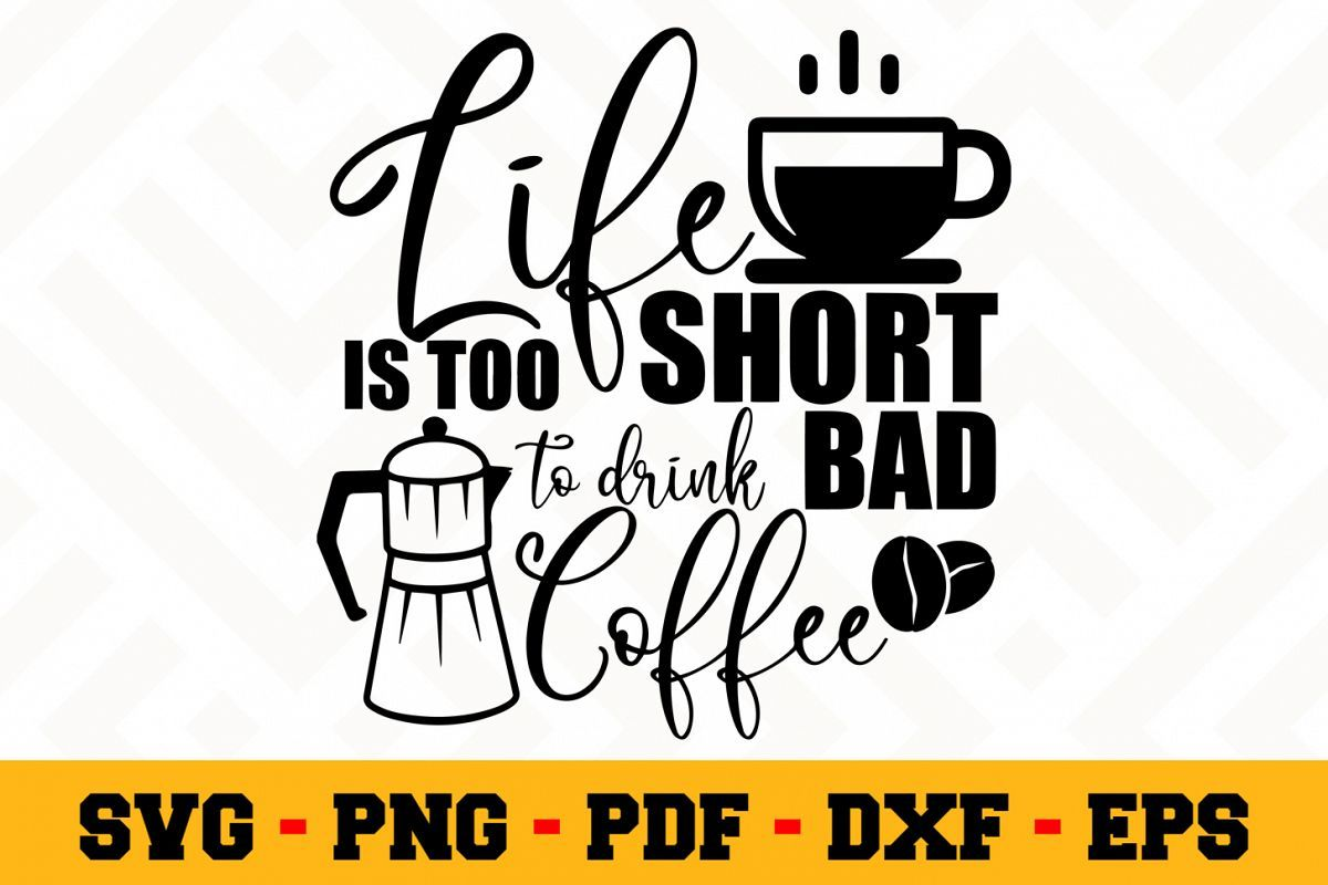 Life Is Too Short To Drink Bad Coffee Svg Coffee Svg Coffee Svg Bad Coffee Svg