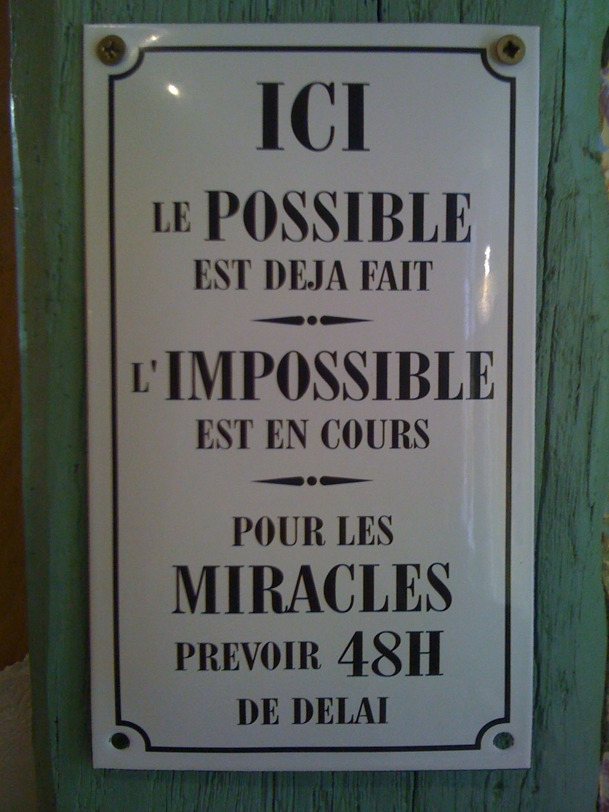 Here, the possible has already been done/  The Impossible is in process/  For Miracles plan a 48 hours delay/    From a french creperie in Normandy