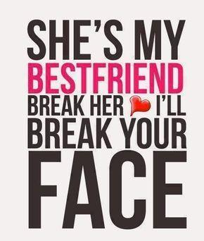 She S My Best Friend If You Break Her Heart Ill Break Your Face