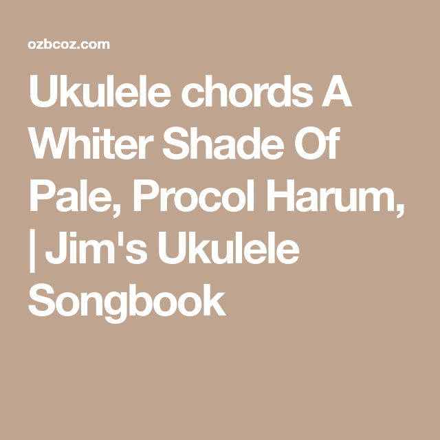 Ukulele Chords A Whiter Shade Of Pale Procol Harum Jims Ukulele