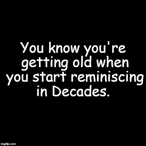 1bb642a3bc5fd85d6d3429fb23ed544f am i that old you know you're getting old when you start