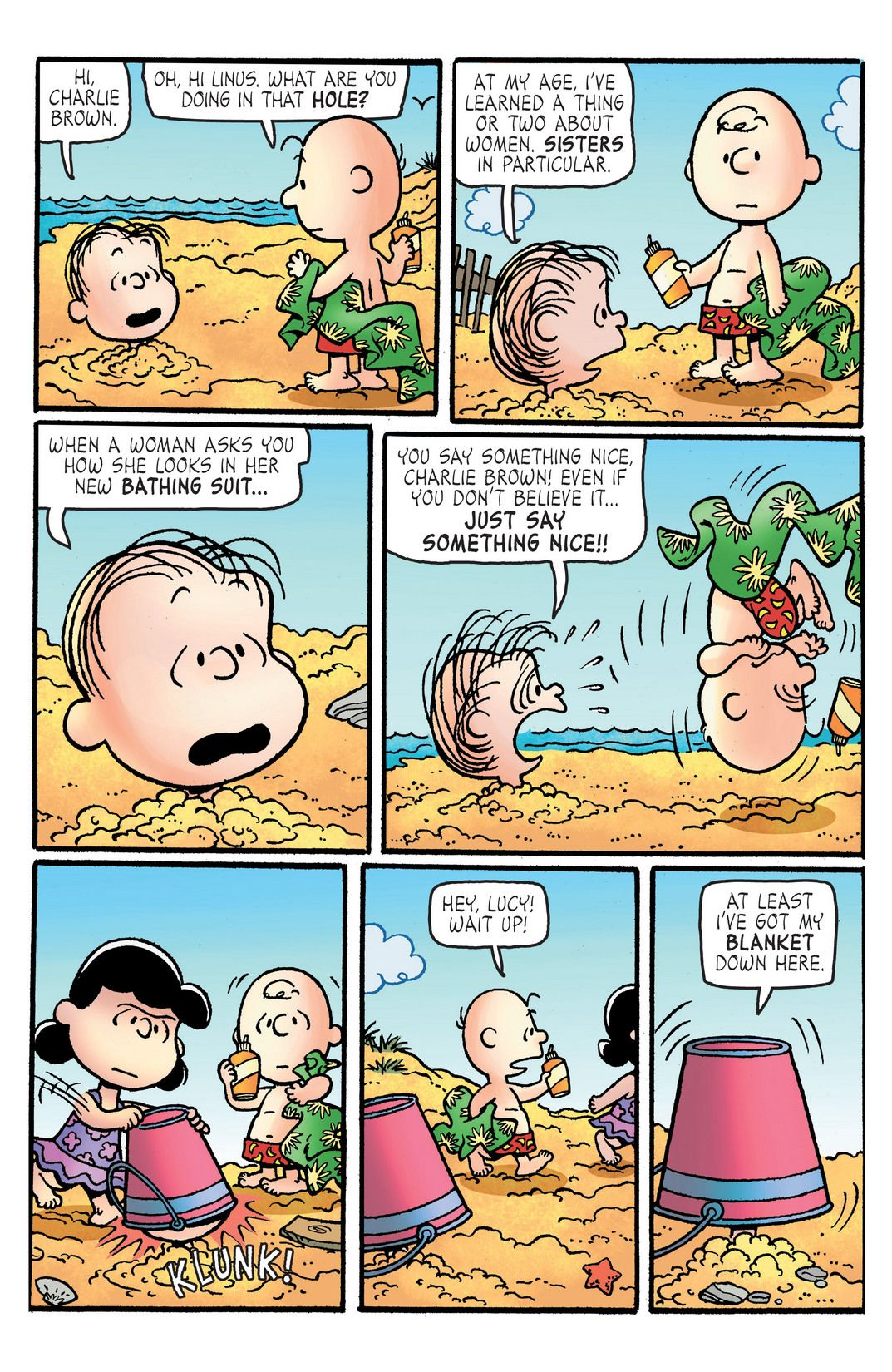 Hi, Charlie Brown. Oh, hi, Linus. What are you doing in that HOLE? At my age, I've learned a thing, or two, about women. SISTERS, in particular. When a woman asks you how she looks in her new BATHING SUIT... You say something nice, Charlie Brown, even if you don't believe it... JUST SAY SOMETHING NICE!! Hey, Lucy! Wait up! At least, I've got my blanket down here.