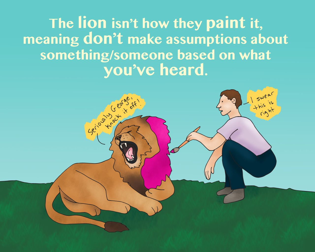 El león no es cómo lo pintan. Translation: The lion isn't how they paint it, meaning don't make assumptions about something/someone based on what you've heard. Example: I know there's rumors around...