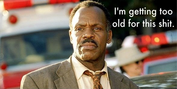 I'm getting too old for this shit!