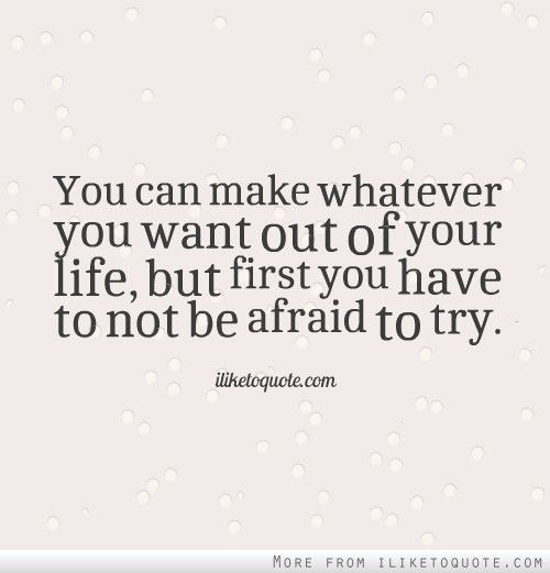 You Can Make Whatever You Want Out Of Your Life But First You Have To Not Be Afraid To Try Courage Quotes Inspirational Quotes Quotes