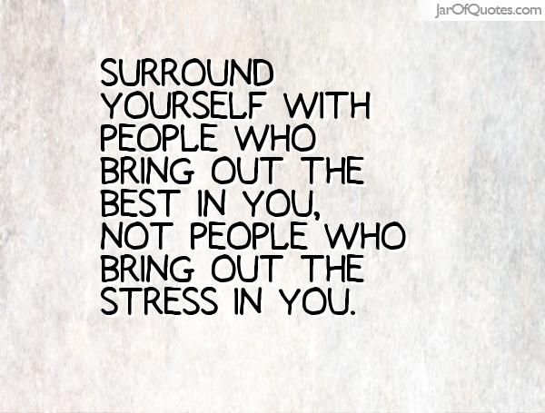 Surround Yourself With People Who Bring Out The Best In You Not Feel Better Quotes I Feel Good Quotes People Quotes