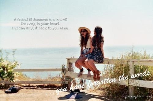 A friend is someone who knows the song in your heart, and can sing it back to you when you have forgotten the words.<3