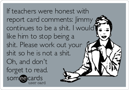 If Teachers Were Honest With Report Card Comments Jimmy Continues To Be A Shit I Would Like Him To Stop Being A Shit Please Work Out Your Shit So He Is Not