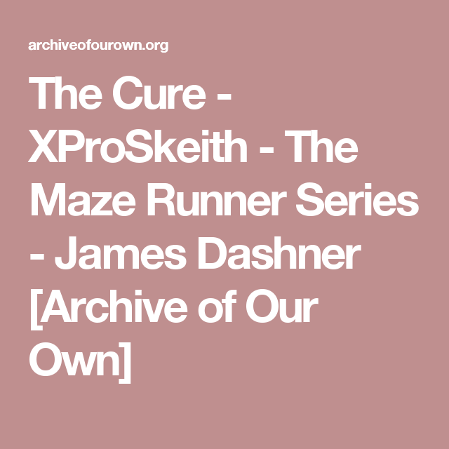 The Cure - XProSkeith - The Maze Runner Series - James Dashner [Archive of Our Own]