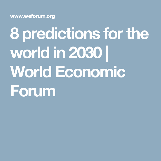 8 Predictions For The World In 2030 World Economic Forum World Economic Forum Leadership World