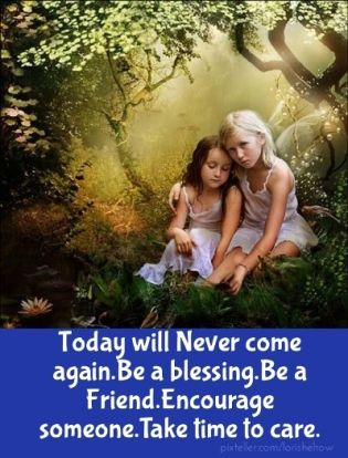 Today will never come again.be a blessing.be a friend.encourage someone.take time to care.