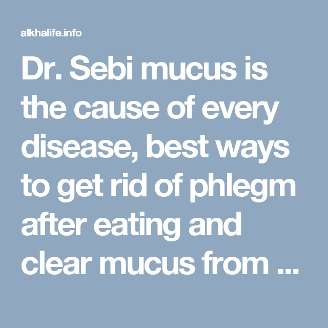 Dr  Sebi mucus is the cause of every disease, best ways to get rid