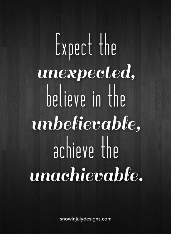 """Expect the unexpected, believe in the unbelievable"