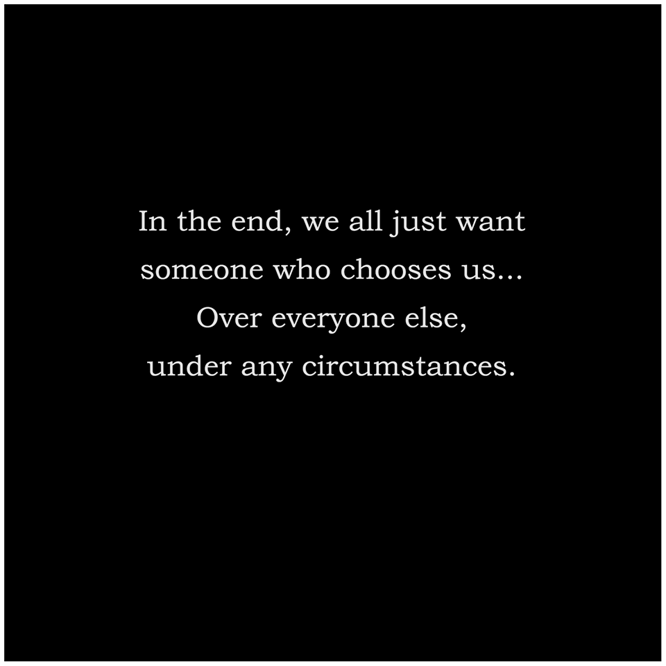 In The End We All Just Want Someone Who Chooses Us Over Everyone Else Under Any Circumstances Relationship Quotes Inspirational Quotes Me Quotes