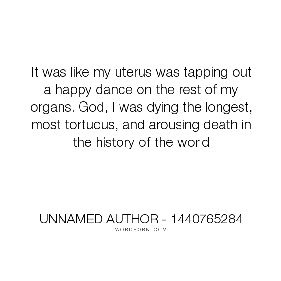 """Unnamed Author  1440765284 - """"It was like my uterus was tapping out a happy dance on the rest of my organs. God,..."""". humor, funny, sexy, love, losing-it, bliss-edwards"""