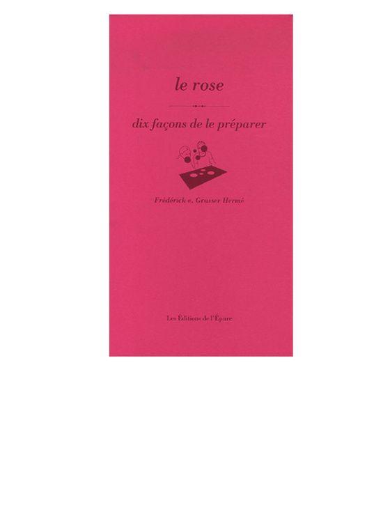 Le rose, dix façons de le préparer, de Frédérick e. Grasser Hermé, aux éditions de l'Épure
