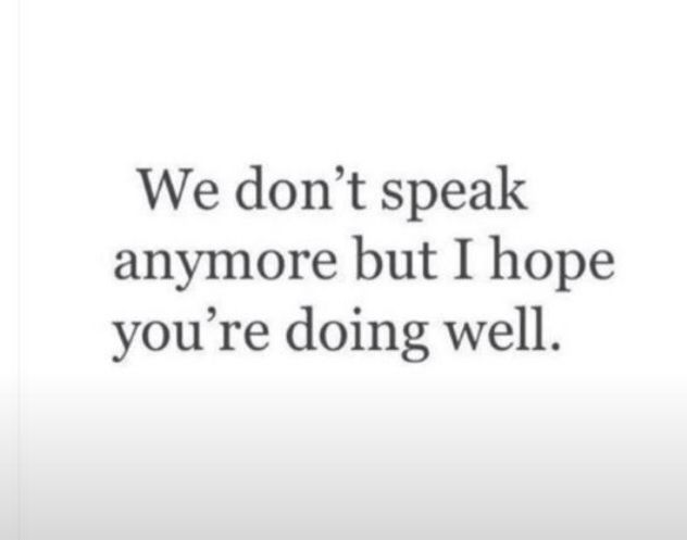 Even Though We Dont Talk Anymore I Really Hope Youre Doing Well