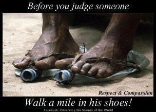 Before you criticize someone, you should walk a mile in their shoes. That way, when you criticize them, you're a mile away and you have their shoes.  My mate Paul made me laugh with that one ~ However, look at the picture for a message of respect and compassion ♥ now look at this and ask yourself WHAT CAN I BE GRATEFUL FOR TODAY? https://www.facebook.com/notes/rose-evans/something-to-thank-about/279452252095902