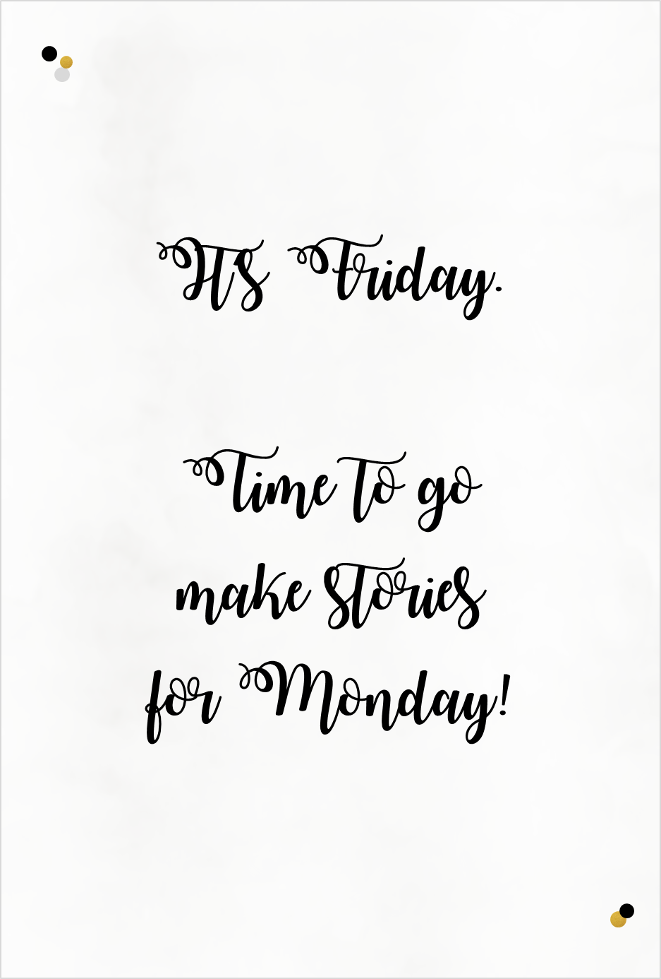 It\'s Friday. Time to go make stories for monday!\