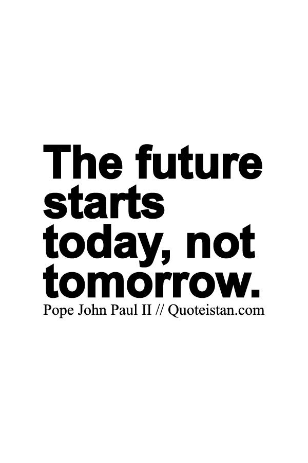 The #future starts today, not tomorrow. | The future ...