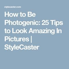 How to Be Photogenic: 25 Tips to Look Amazing In Pictures | StyleCaster
