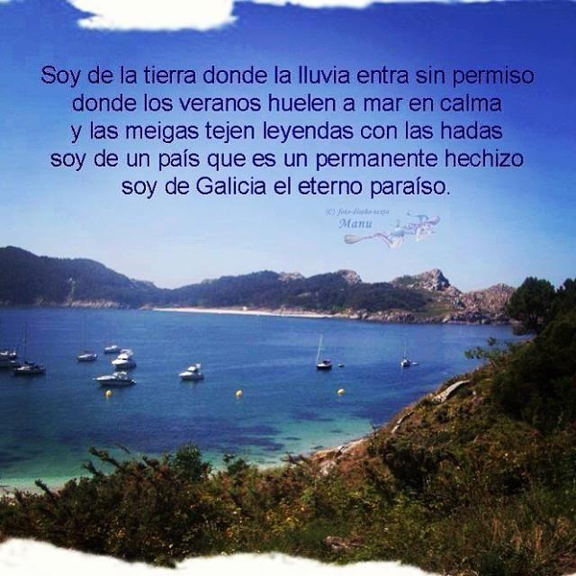 Soy de la tierra donde la lluvia entra sin permiso, donde los veranos huelen a mar en calma y las meigas tejen leyendas con las hadas, soy de un país que es un permanente hechizo, soy de Galicia el eterno paraíso.