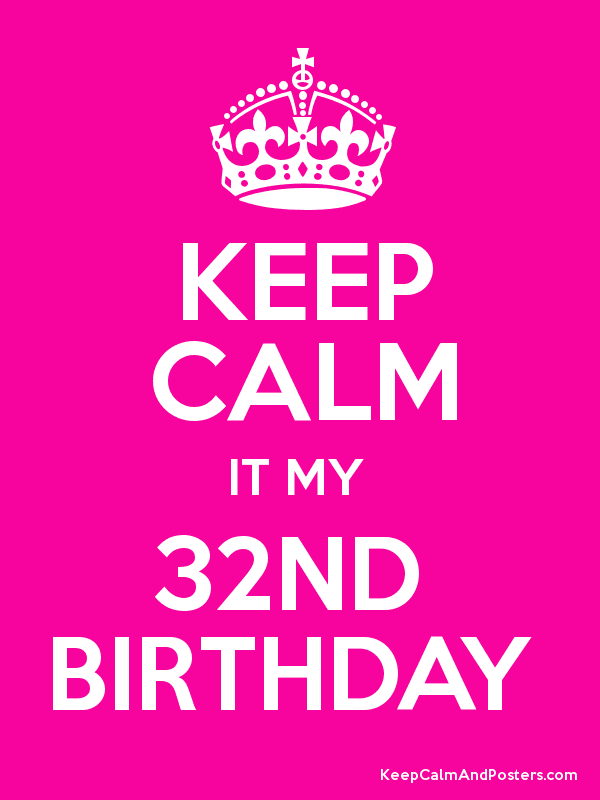 1bfa4ce31e47c2655c5f69c5f551d27b keep calm it my 32nd birthday keep calm and posters generator
