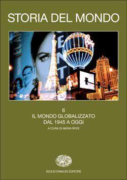 Storia del mondo. Vol. 6. Il mondo globalizzato. Dal 1945 a oggi (a cura di Juergen Osterhammel e Akira Iriye), Grandi Opere