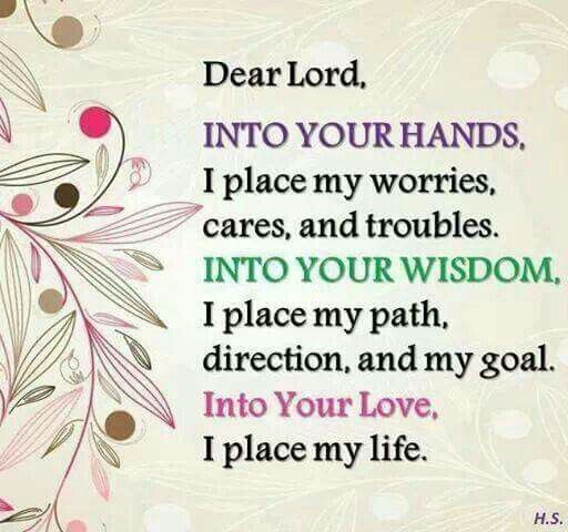 Dear Lord Into Your Hands I Place My Worries Cares And Troubles