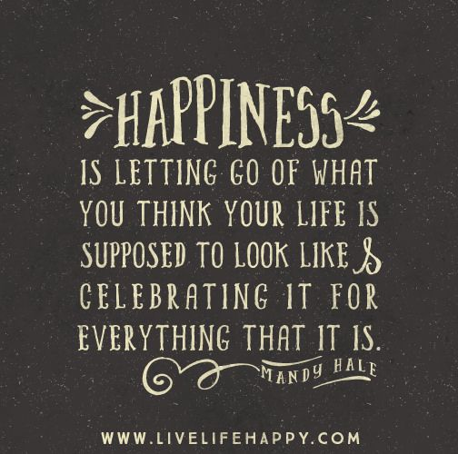 Happiness is letting go of what you think your life is supposed to look like and celebrating it for everything that it is. -Mandy Hale