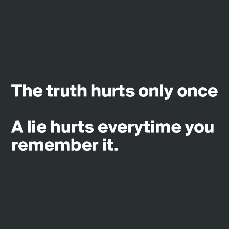 The truth hurts only once A lie hurts everytime you remember it ...