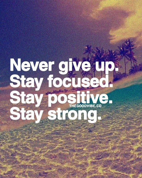 Inspirational Quotes About Being Strong And Positive: Never Give Up! Stay Focused. Stay Positive. Stay Strong