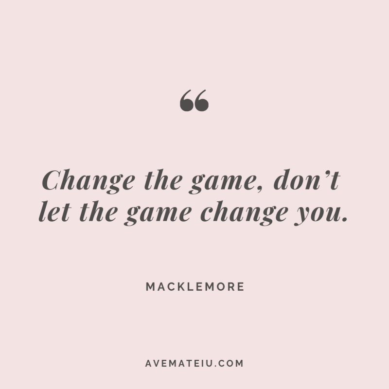 Change the game, don't let the game change you. Macklemore Quote #265 - Ave Mateiu