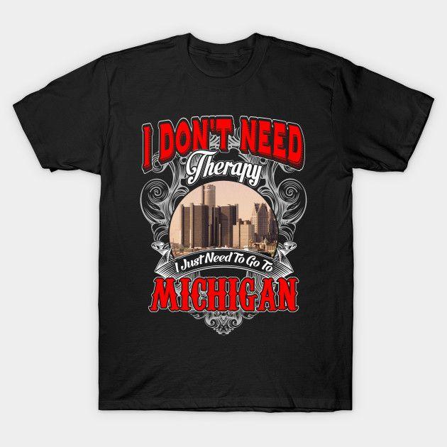 Michigan - I Don't Need Therapy I Just Need To Go To Michigan T-Shirt  #birthday #gift #ideas #birthyears #presents #image #photo #shirt #tshirt #sweatshirt
