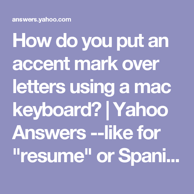 How Do You Put An Accent Mark Over Letters Using A Mac Keyboard Yahoo Answers Like For Resume Or Spanish Words Yahoo Answers Answers Letters