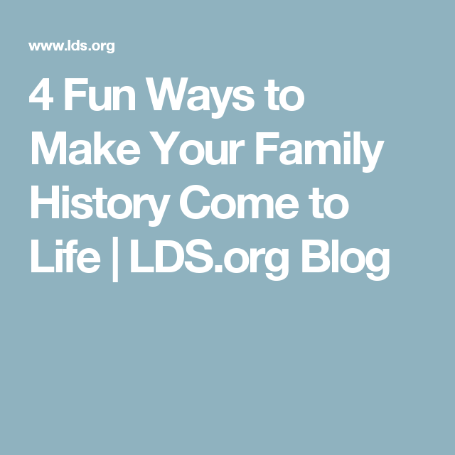 4 Fun Ways to Make Your Family History Come to Life | LDS.org Blog
