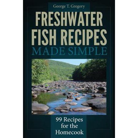 Freshwater Fish Recipes Made Simple : 99 Recipes for the Homecook