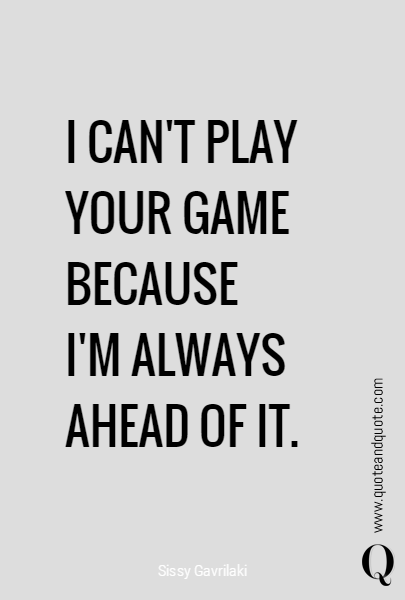 I Can T Play Your Game Because I M Always Ahead Of It Play Quotes Mind Games Quotes Quotes For Your Crush