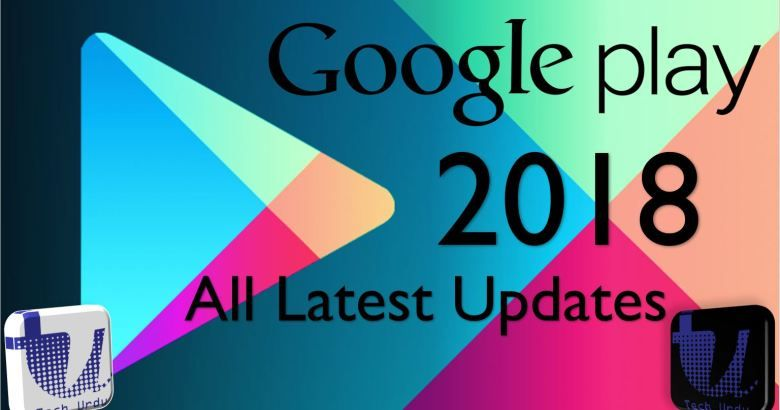 Google Play Store All Latest Updates and News 2018