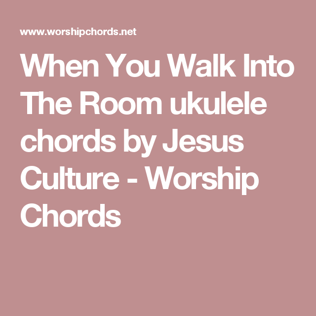 When You Walk Into The Room ukulele chords by Jesus Culture ...