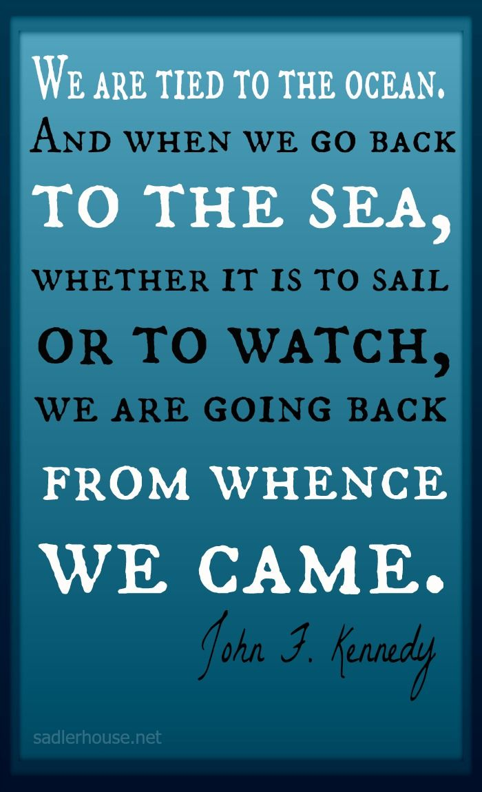We are tied to the ocean. I love this quote by JFK...even ...