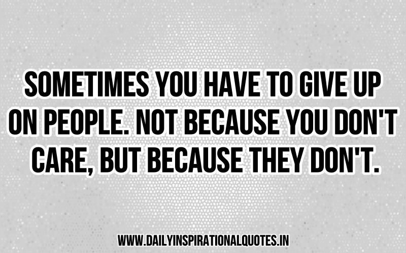 You Have To Give Up On People Because They Don T Care Don T Care Quotes Quotes Meaningful Quotes
